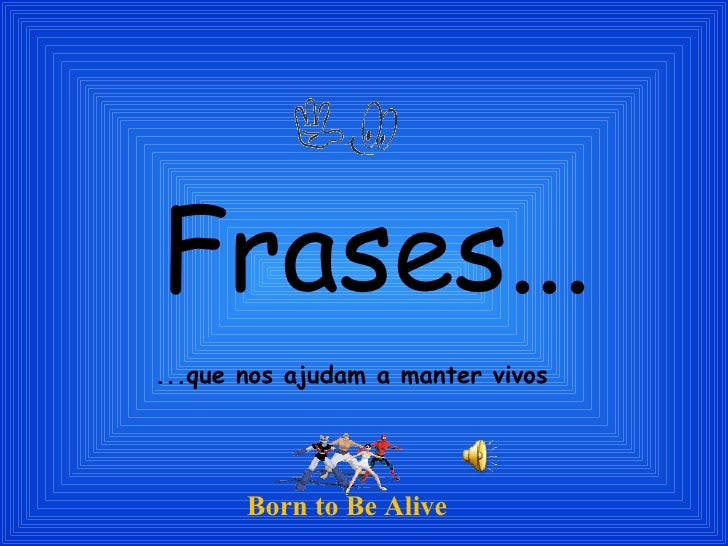 Frases... ...que nos ajudam a manter vivos Born to Be Alive