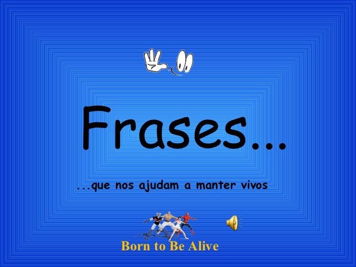 Frases... ...que nos ajudam a manter vivos Born to Be Alive