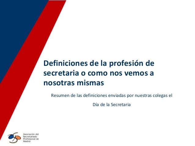 Definiciones de la profesión de secretaria o como nos vemos a nosotras mismas Resumen de las definiciones enviadas por nue...