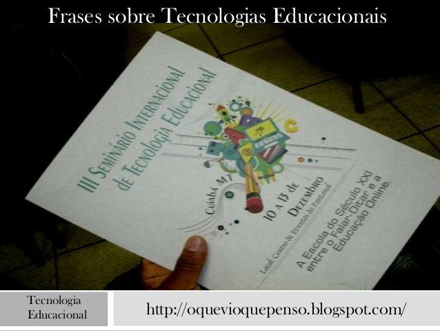 Frases sobre Tecnologias EducacionaisTecnologiaEducacional   http://oquevioquepenso.blogspot.com/
