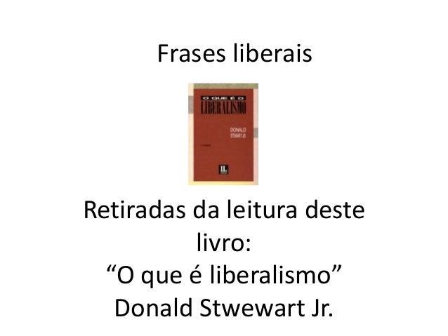 """Frases liberais Retiradas da leitura deste livro: """"O que é liberalismo"""" Donald Stwewart Jr."""