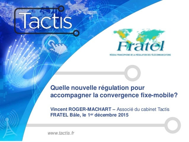 Quelle nouvelle régulation pour accompagner la convergence fixe-mobile? Vincent ROGER-MACHART – Associé du cabinet Tactis ...