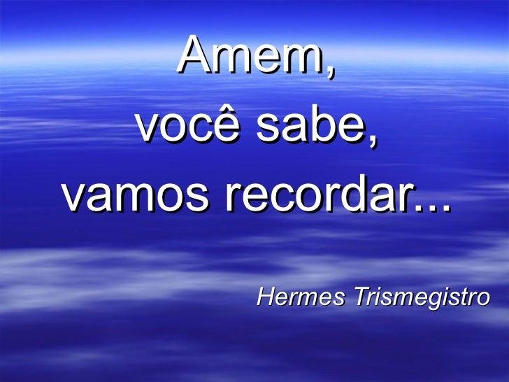 Amem, você sabe, vamos recordar... Hermes Trismegistro