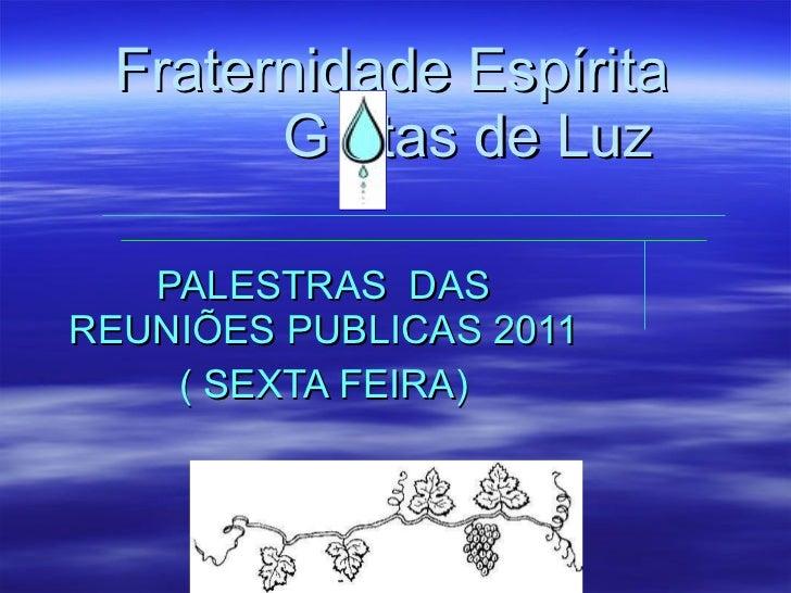 PALESTRAS  DAS REUNIÕES PUBLICAS 2011 ( SEXTA FEIRA) Fraternidade Espírita    G  tas de Luz