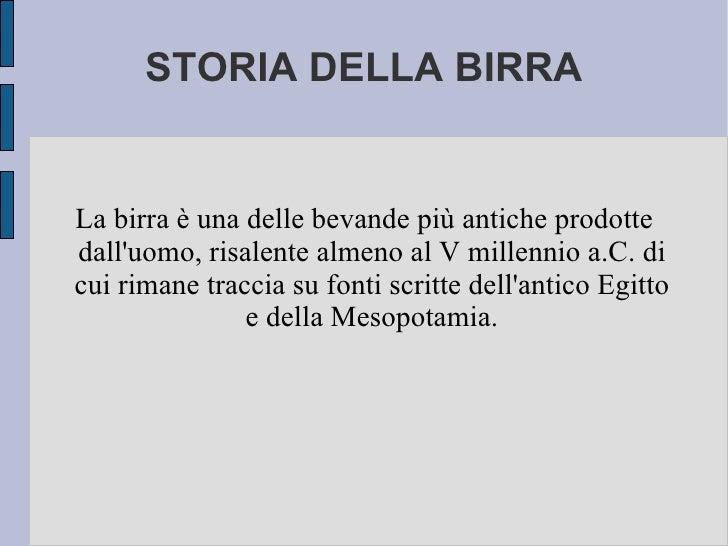STORIA DELLA BIRRA La birra è una delle bevande più antiche prodotte dall'uomo, risalente almeno al V millennio a.C. di cu...