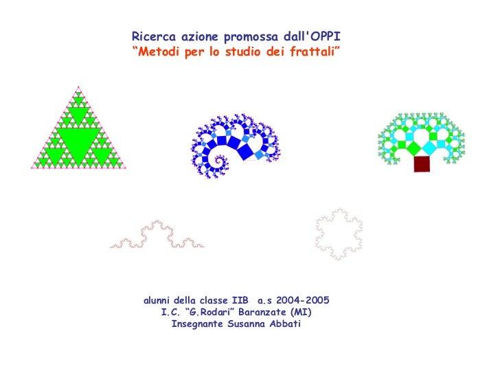 """Ricerca azione promossa dallOPPI""""Metodi per lo studio dei frattali"""" alunni della classe IIB a.s 2004-2005     I.C. """"G.Roda..."""