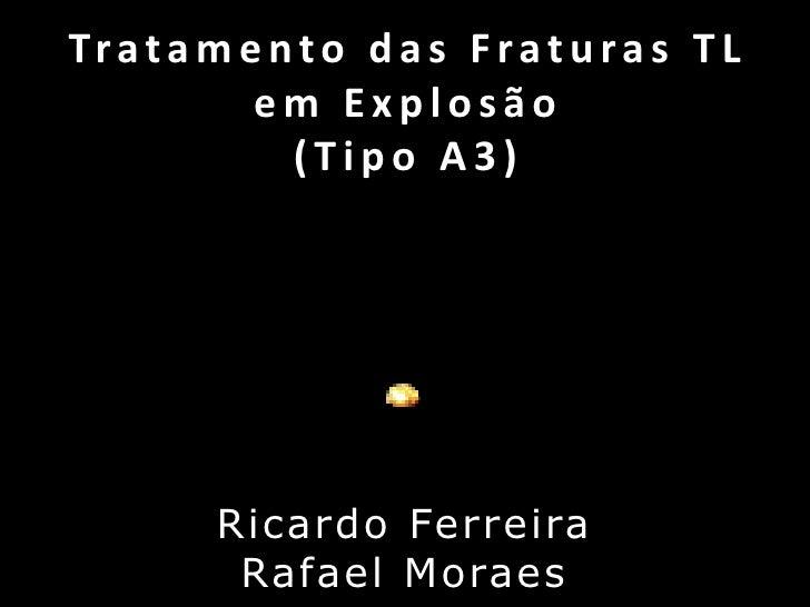 Tratamento das Fraturas TL em Explosão(Tipo A3)<br />Ricardo Ferreira<br />Rafael Moraes<br />