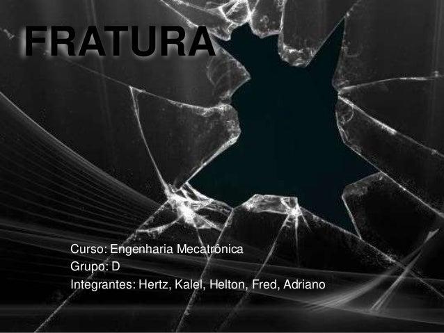 FRATURA Curso: Engenharia Mecatrônica Grupo: D Integrantes: Hertz, Kalel, Helton, Fred, Adriano