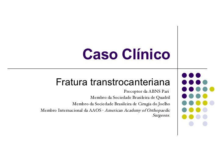 Caso Clínico Fratura transtrocanteriana Preceptor da ABNS Pari  Membro da Sociedade Brasileira de Quadril Membro da Socied...