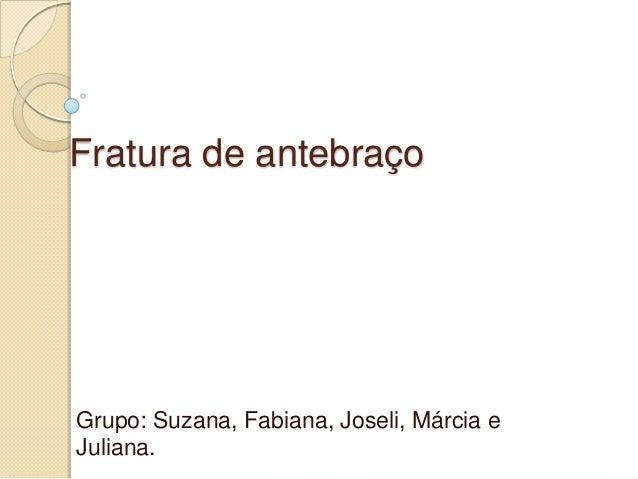 Fratura de antebraçoGrupo: Suzana, Fabiana, Joseli, Márcia eJuliana.