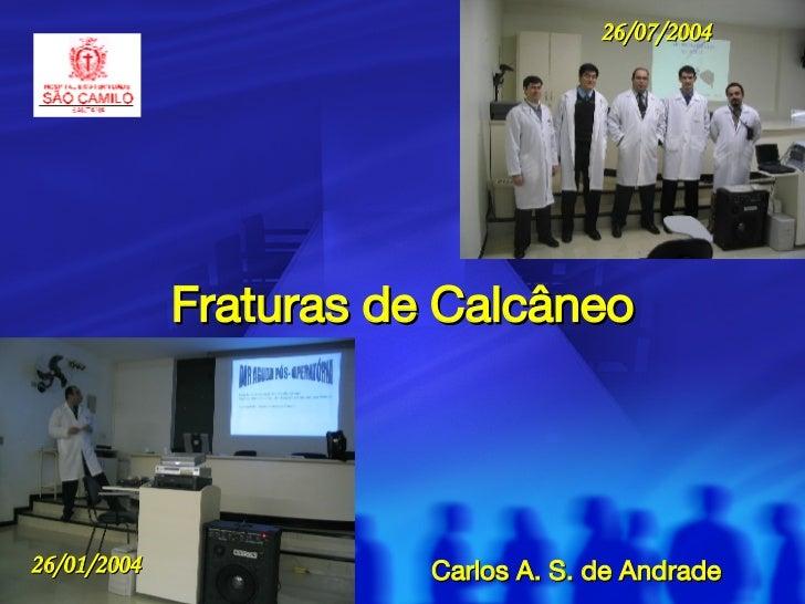 Fraturas de Calcâneo Carlos A. S. de Andrade 26/01/2004 26/07/2004
