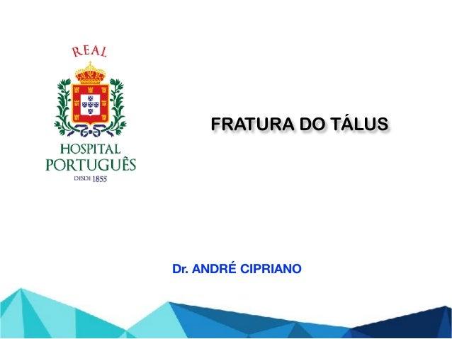 FRATURA DO TÁLUS Dr. ANDRÉ CIPRIANO