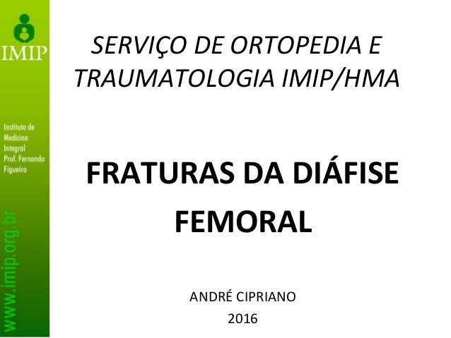 SERVIÇO DE ORTOPEDIA E TRAUMATOLOGIA IMIP/HMA FRATURAS DA DIÁFISE FEMORAL ANDRÉ CIPRIANO 2016