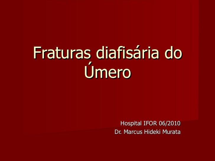 Fraturas diafisária do Úmero Hospital IFOR 06/2010 Dr. Marcus Hideki Murata
