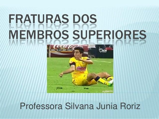 FRATURAS DOS MEMBROS SUPERIORES  Professora Silvana Junia Roriz