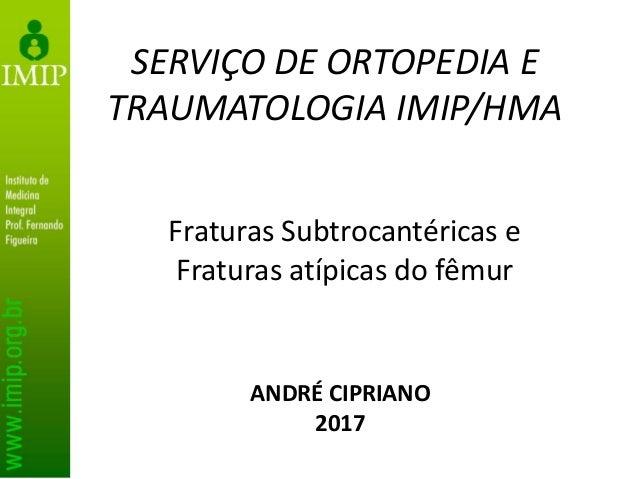 Fraturas Subtrocantéricas e Fraturas atípicas do fêmur SERVIÇO DE ORTOPEDIA E TRAUMATOLOGIA IMIP/HMA ANDRÉ CIPRIANO 2017