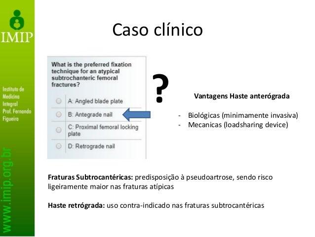 Caso clínico Fraturas Subtrocantéricas: predisposição à pseudoartrose, sendo risco ligeiramente maior nas fraturas atípica...