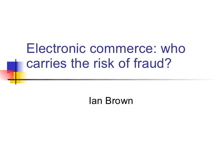 Electronic commerce: who carries the risk of fraud? Ian Brown