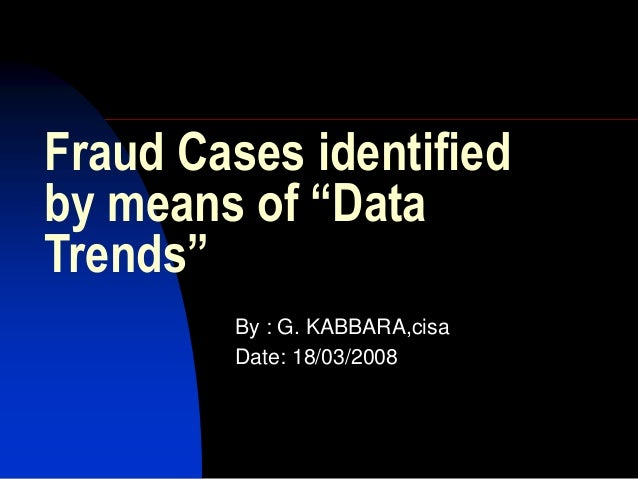 """Fraud Cases identified by means of """"Data Trends"""" By : G. KABBARA,cisa Date: 18/03/2008"""