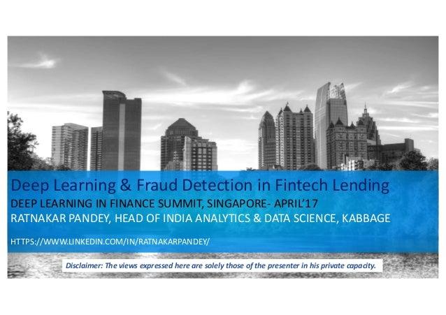 DeepLearning&FraudDetectioninFintechLending DEEPLEARNINGINFINANCESUMMIT,SINGAPORE- APRIL'17 RATNAKARPANDEY,...