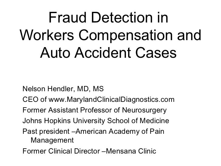 Fraud Detection inWorkers Compensation and  Auto Accident CasesNelson Hendler, MD, MSCEO of www.MarylandClinicalDiagnostic...