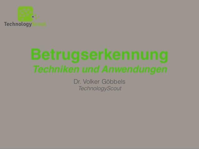 TechnologyScout Betrugserkennung Techniken und Anwendungen Dr. Volker Göbbels TechnologyScout