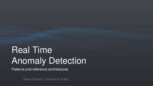 Real Time Anomaly Detection Patterns and reference architectures Gwen Shapira, System Architect