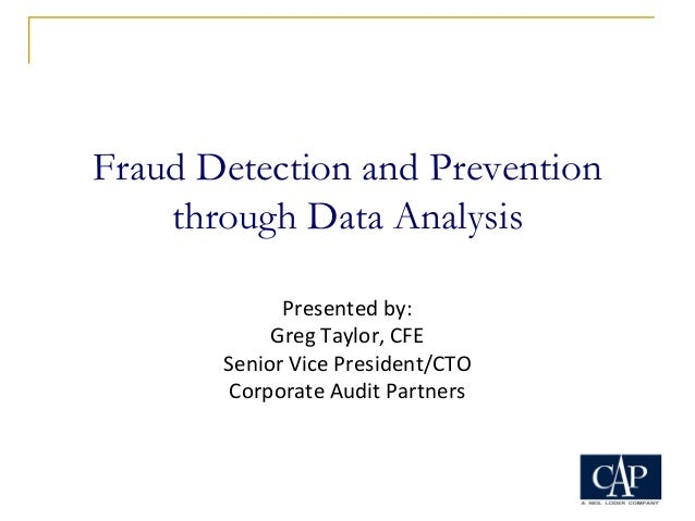 Fraud Detection and Prevention through Data Analysis Presented by: Greg Taylor, CFE Senior Vice President/CTO Corporate Au...