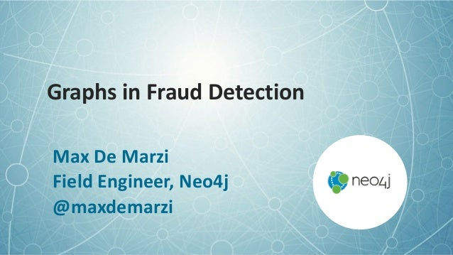 Graphs	in	Fraud	Detection Max	De	Marzi	 Field	Engineer,	Neo4j	 @maxdemarzi