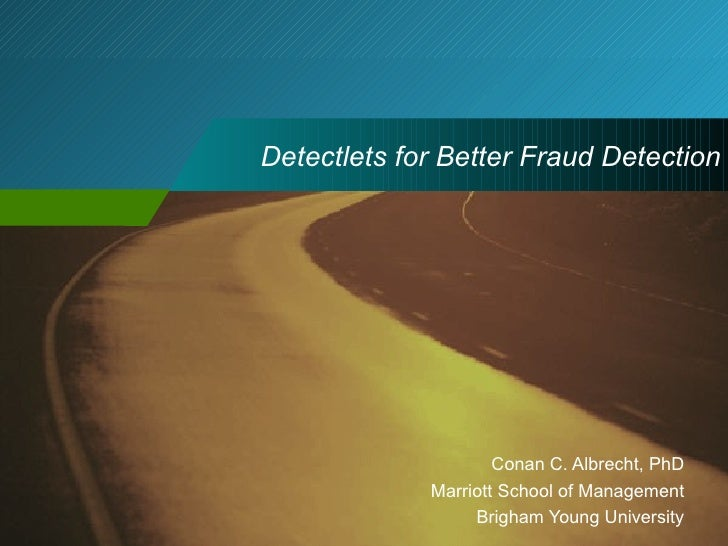 Detectlets for Better Fraud Detection Conan C. Albrecht, PhD Marriott School of Management Brigham Young University