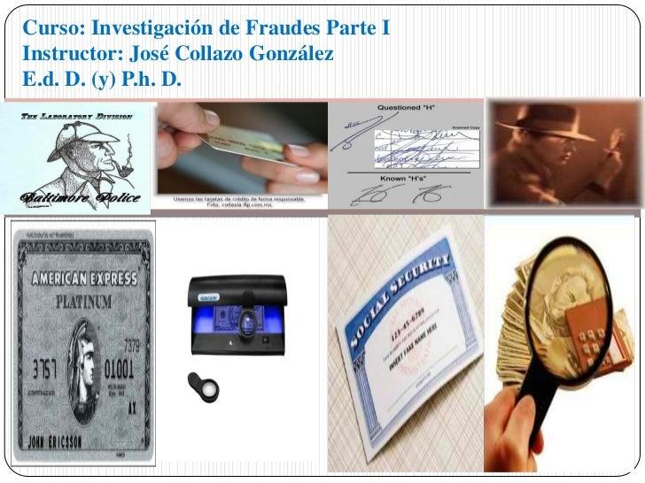 Curso: Investigación de Fraudes Parte IInstructor: José Collazo GonzálezE.d. D. (y) P.h. D.