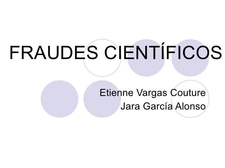 FRAUDES CIENTÍFICOS Etienne Vargas Couture Jara García Alonso