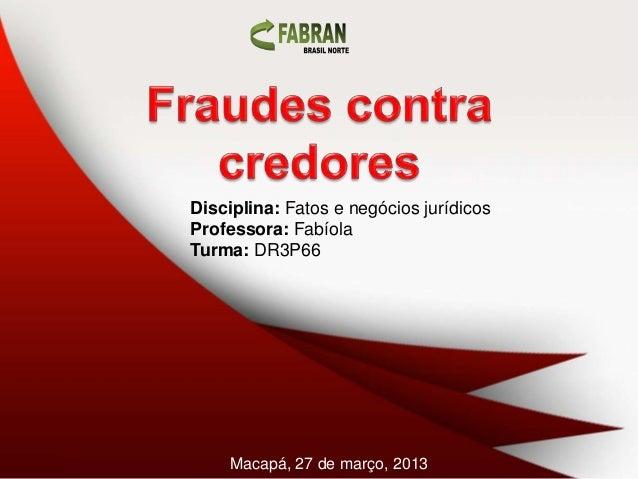 Disciplina: Fatos e negócios jurídicosProfessora: FabíolaTurma: DR3P66     Macapá, 27 de março, 2013