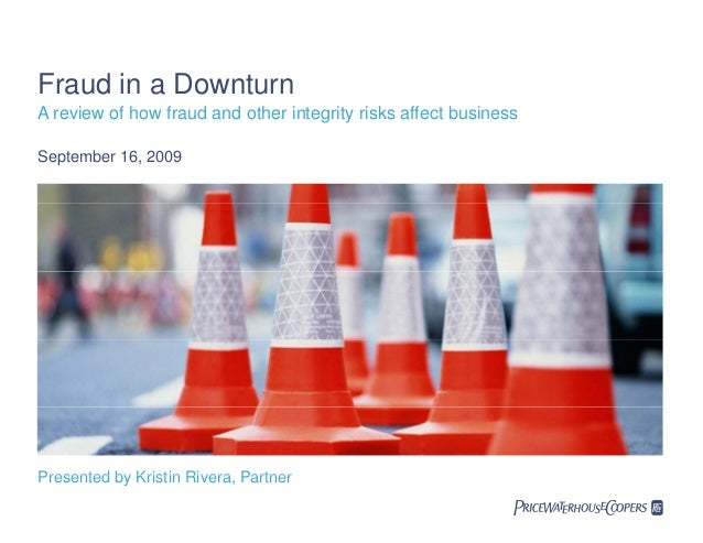 Fraud in a Downturn A review of how fraud and other integrity risks affect business September 16, 2009 Presented by Kristi...
