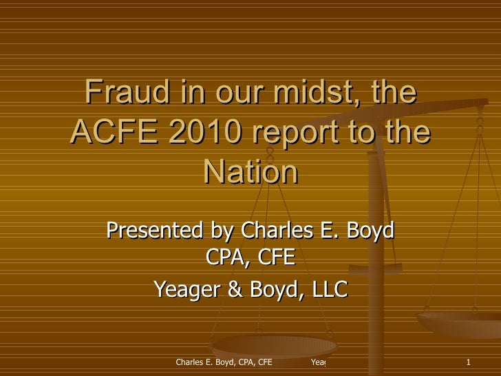Fraud in our midst, the ACFE 2010 report to the Nation Presented by Charles E. Boyd CPA, CFE Yeager & Boyd, LLC
