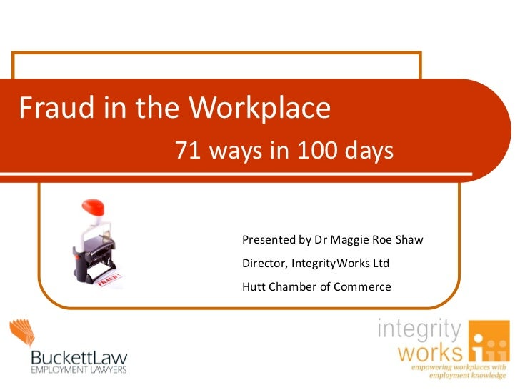 Fraud in the Workplace 71 ways in 100 days Presented by Dr Maggie Roe Shaw  Director, IntegrityWorks Ltd Hutt Chamber of C...