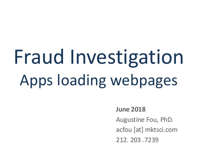 Fraud Investigation Apps loading webpages June 2018 Augustine Fou, PhD. acfou [at] mktsci.com 212. 203 .7239