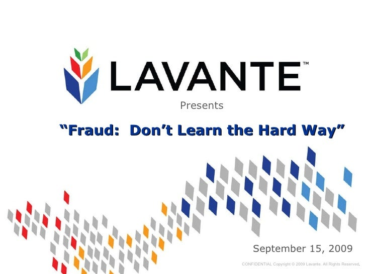 "September 15, 2009 CONFIDENTIAL Copyright © 2009 Lavante. All Rights Reserved . Presents "" Fraud:  Don't Learn the Hard Way"""