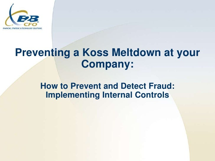 Preventing a Koss Meltdown at your              Company:     How to Prevent and Detect Fraud:      Implementing Internal C...