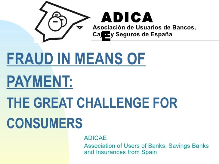 FRAUD IN MEANS OF  PAYMENT: THE GREAT CHALLENGE FOR  CONSUMERS ADICAE Association of Users of Banks, Savings Banks  and In...