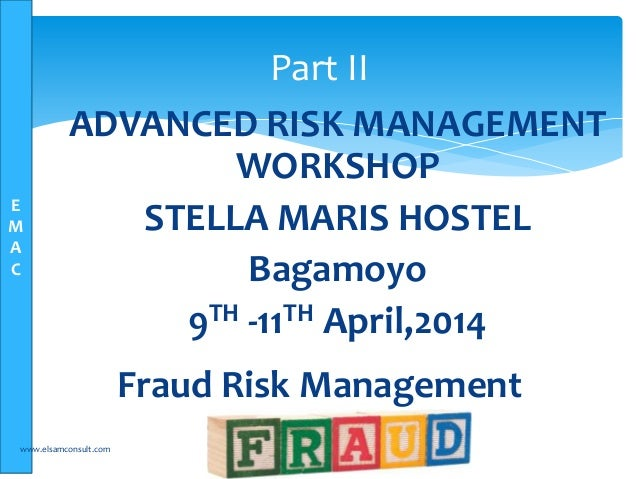E M A C Fraud Risk Management www.elsamconsult.com 1 Part II ADVANCED RISK MANAGEMENT WORKSHOP STELLA MARIS HOSTEL Bagamoy...