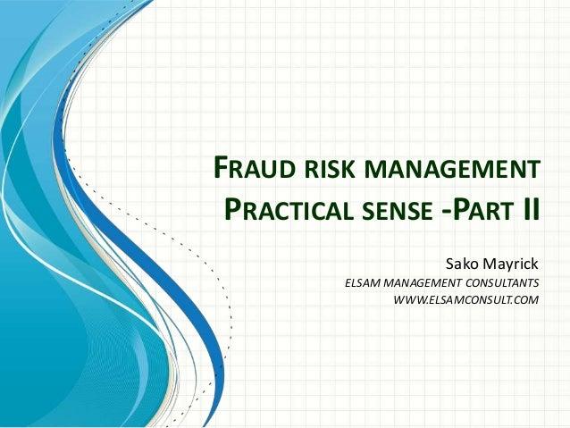 FRAUD RISK MANAGEMENT PRACTICAL SENSE -PART II                        Sako Mayrick          ELSAM MANAGEMENT CONSULTANTS  ...
