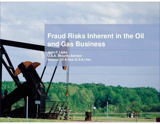 Fraud Risks Inherent in the Oil and Gas Business John F. Lipka U.S.A. Security Advisor Encana Oil & Gas (U.S.A.) Inc.
