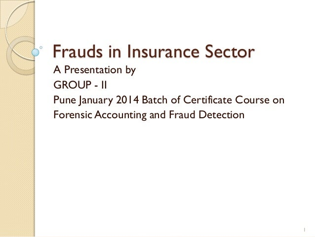 Frauds in Insurance Sector A Presentation by GROUP - II Pune January 2014 Batch of Certificate Course on Forensic Accounti...