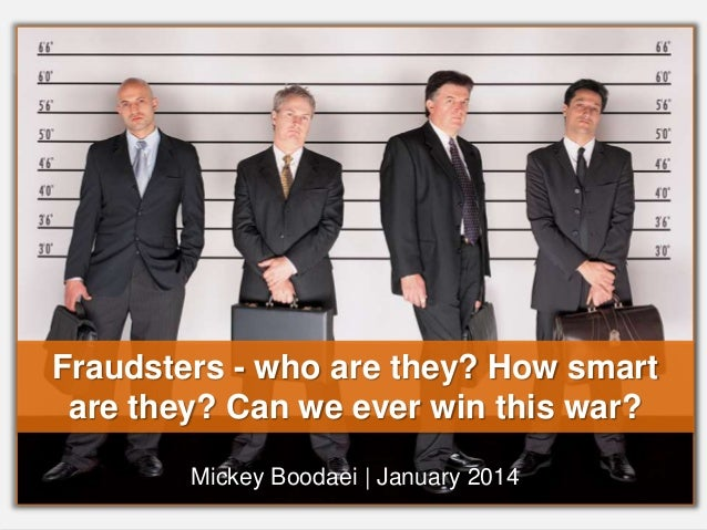 Fraudsters - who are they? How smart  are they? Can we ever win this war?  Mickey Boodaei | January 2014