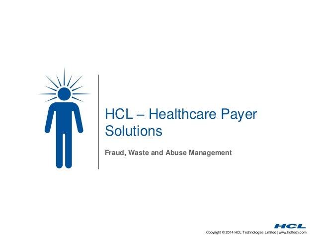 Copyright © 2014 HCL Technologies Limited | www.hcltech.com HCL – Healthcare Payer Solutions Fraud, Waste and Abuse Manage...