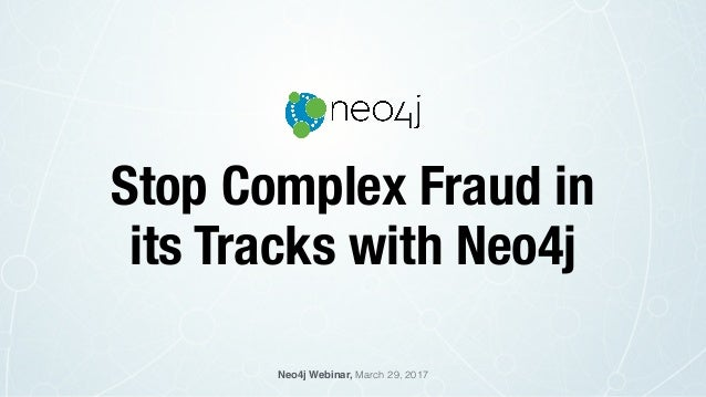 Stop Complex Fraud in its Tracks with Neo4j Neo4j Webinar, March 29, 2017