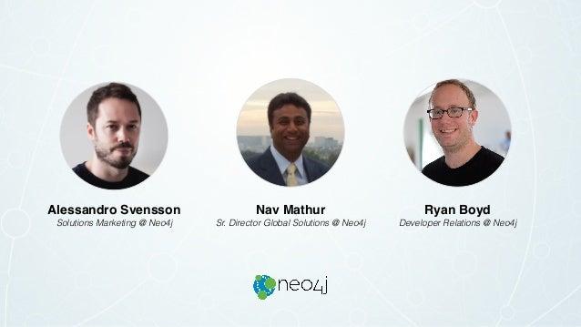 Ryan Boyd Developer Relations @ Neo4j Nav Mathur Sr. Director Global Solutions @ Neo4j Alessandro Svensson Solutions Marke...