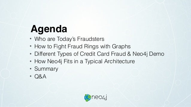 Agenda • Who are Today's Fraudsters • How to Fight Fraud Rings with Graphs • Different Types of Credit Card Fraud & Neo4j ...