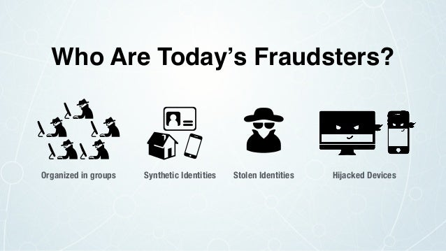 Organized in groups Synthetic Identities Stolen Identities Hijacked Devices Who Are Today's Fraudsters?